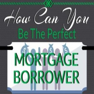 Be The Perfect Mortgage Borrower